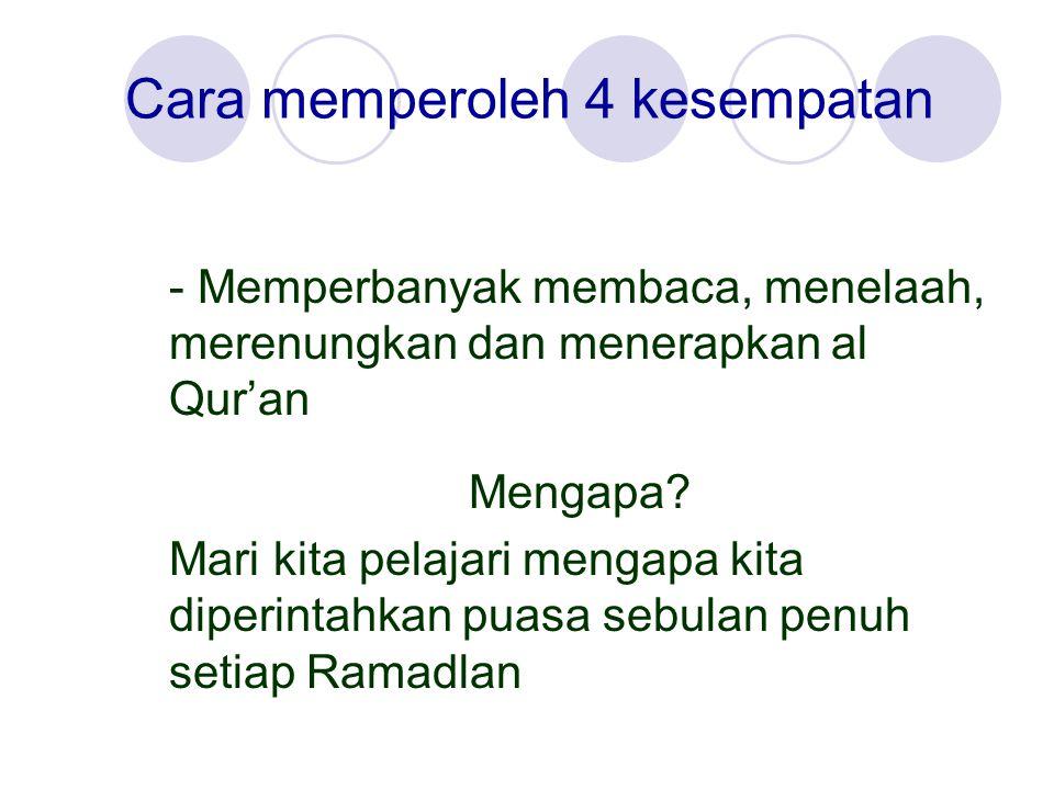 Cara memperoleh 4 kesempatan - Memperbanyak membaca, menelaah, merenungkan dan menerapkan al Qur'an Mengapa? Mari kita pelajari mengapa kita diperinta