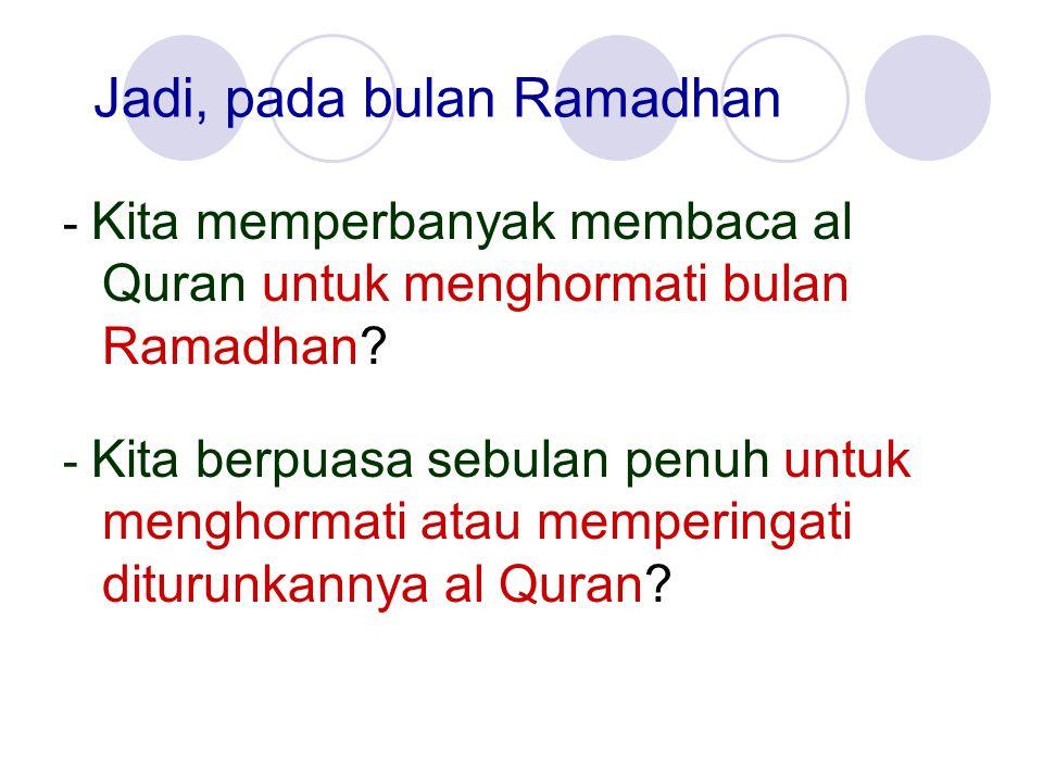 Jadi, pada bulan Ramadhan - Kita memperbanyak membaca al Quran untuk menghormati bulan Ramadhan? - Kita berpuasa sebulan penuh untuk menghormati atau