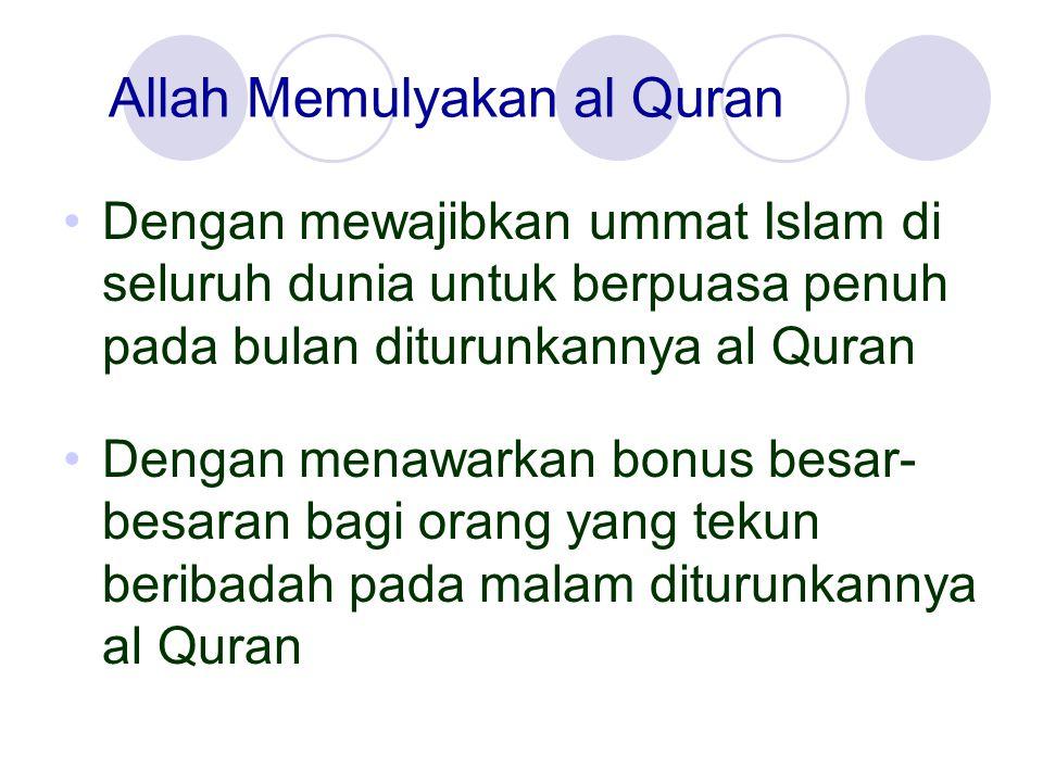 Allah Memulyakan al Quran Dengan mewajibkan ummat Islam di seluruh dunia untuk berpuasa penuh pada bulan diturunkannya al Quran Dengan menawarkan bonu