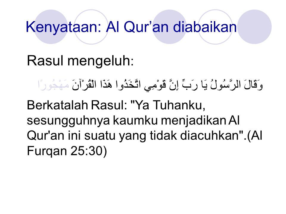 Kenyataan: Al Qur'an diabaikan Rasul mengeluh : وَقَالَ الرَّسُولُ يَا رَبِّ إِنَّ قَوْمِي اتَّخَذُوا هَذَا الْقُرْآنَ مَهْجُورًا Berkatalah Rasul: