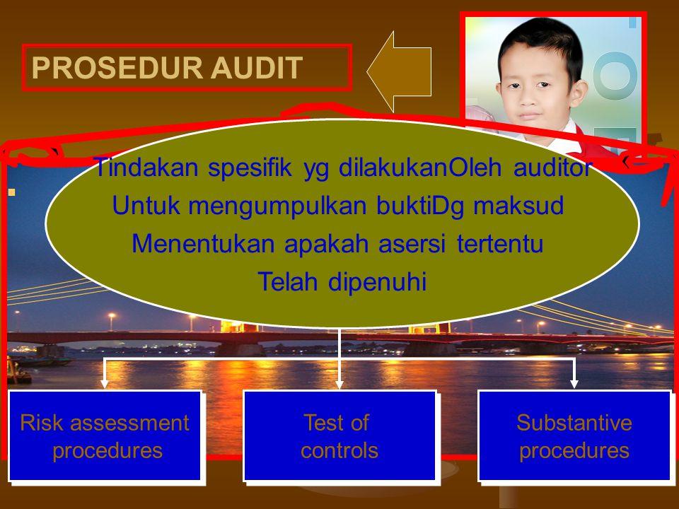 PROSEDUR AUDIT Tindakan spesifik yg dilakukanOleh auditor Untuk mengumpulkan buktiDg maksud Menentukan apakah asersi tertentu Telah dipenuhi Risk assessment procedures Test of controls Substantive procedures
