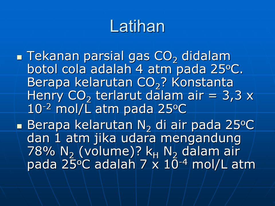 Latihan Tekanan parsial gas CO 2 didalam botol cola adalah 4 atm pada 25 o C. Berapa kelarutan CO 2 ? Konstanta Henry CO 2 terlarut dalam air = 3,3 x