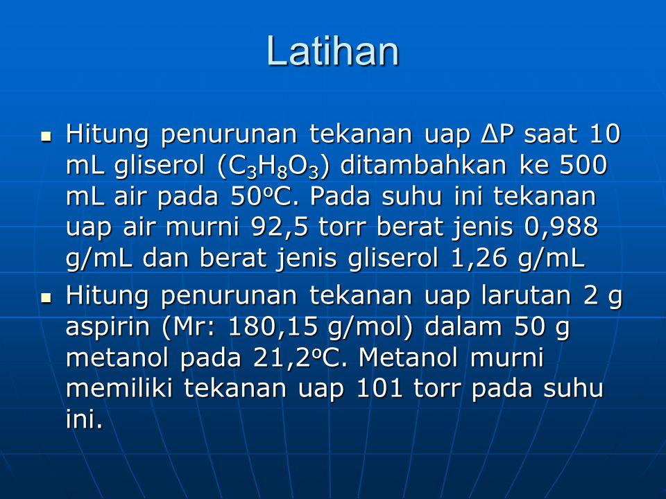 Latihan Hitung penurunan tekanan uap ΔP saat 10 mL gliserol (C 3 H 8 O 3 ) ditambahkan ke 500 mL air pada 50 o C. Pada suhu ini tekanan uap air murni