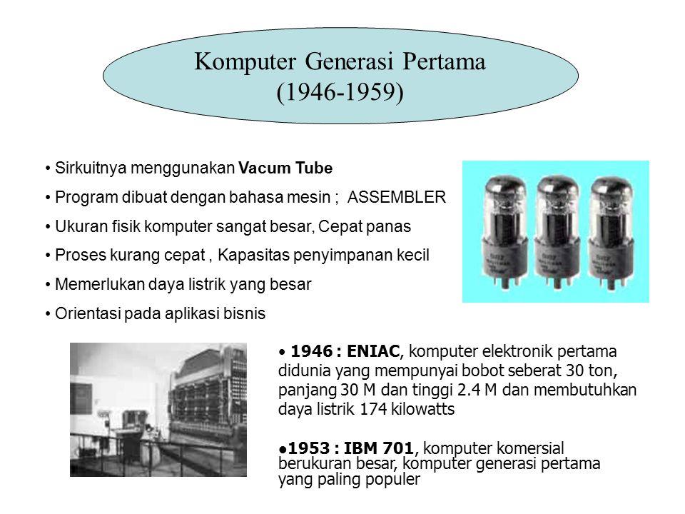 Komputer Generasi Pertama (1946-1959) Sirkuitnya menggunakan Vacum Tube Program dibuat dengan bahasa mesin ; ASSEMBLER Ukuran fisik komputer sangat be