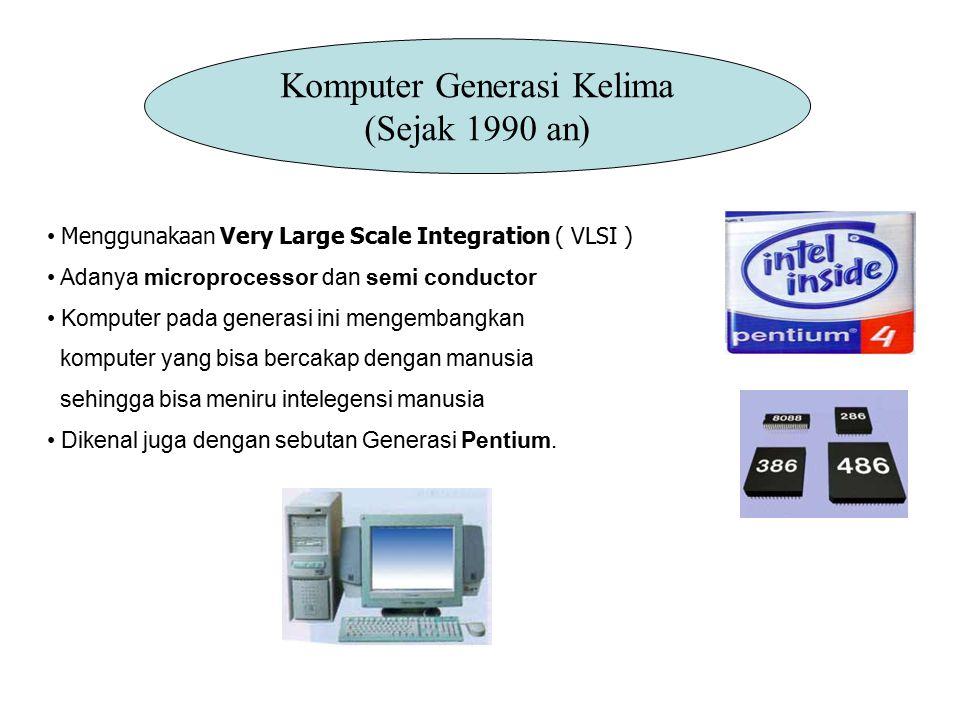 Generasi Kelima (sejak 1990 an) Komputer pada generasi ini mengembangkan komputer yang bisa bercakap dengan manusia sehingga bisa meniru intelegensi manusia Dikenal juga dengan sebutan Generasi Pentium.