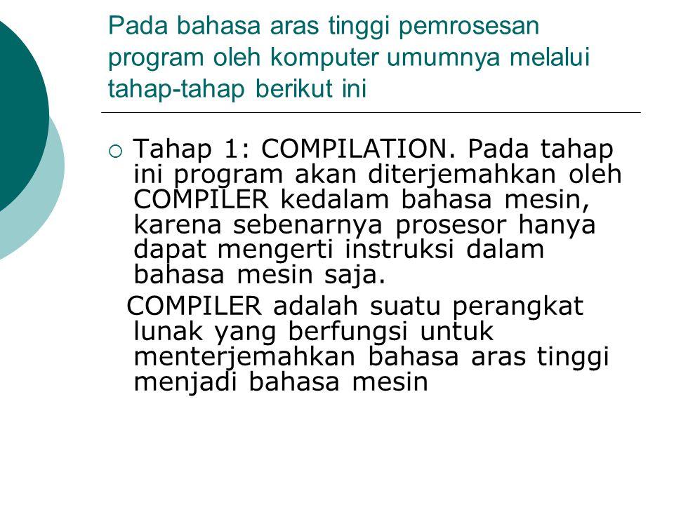 Pada bahasa aras tinggi pemrosesan program oleh komputer umumnya melalui tahap-tahap berikut ini  Tahap 1: COMPILATION. Pada tahap ini program akan d