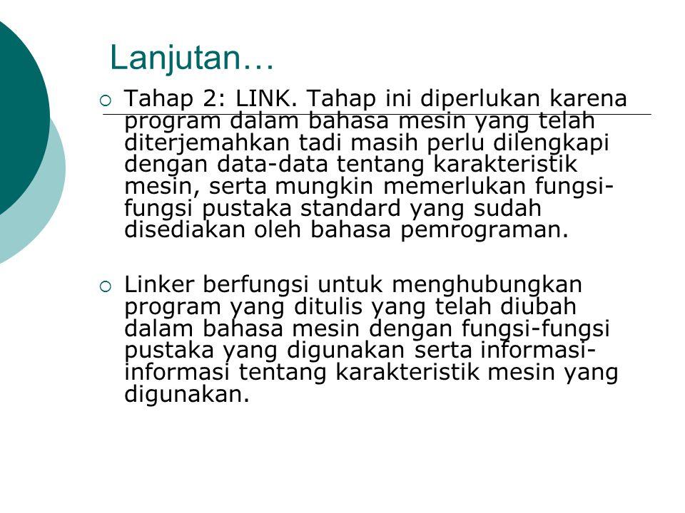 Lanjutan…  Tahap 2: LINK. Tahap ini diperlukan karena program dalam bahasa mesin yang telah diterjemahkan tadi masih perlu dilengkapi dengan data-dat