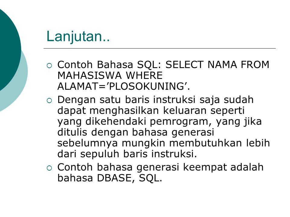 Lanjutan..  Contoh Bahasa SQL: SELECT NAMA FROM MAHASISWA WHERE ALAMAT='PLOSOKUNING'.  Dengan satu baris instruksi saja sudah dapat menghasilkan kel