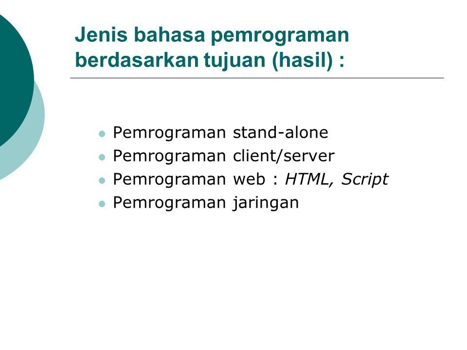 Jenis bahasa pemrograman berdasarkan tujuan (hasil) : Pemrograman stand-alone Pemrograman client/server Pemrograman web : HTML, Script Pemrograman jar