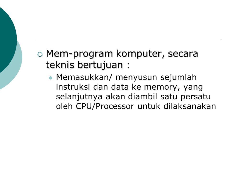  Mem-program komputer, secara teknis bertujuan : Memasukkan/ menyusun sejumlah instruksi dan data ke memory, yang selanjutnya akan diambil satu persa