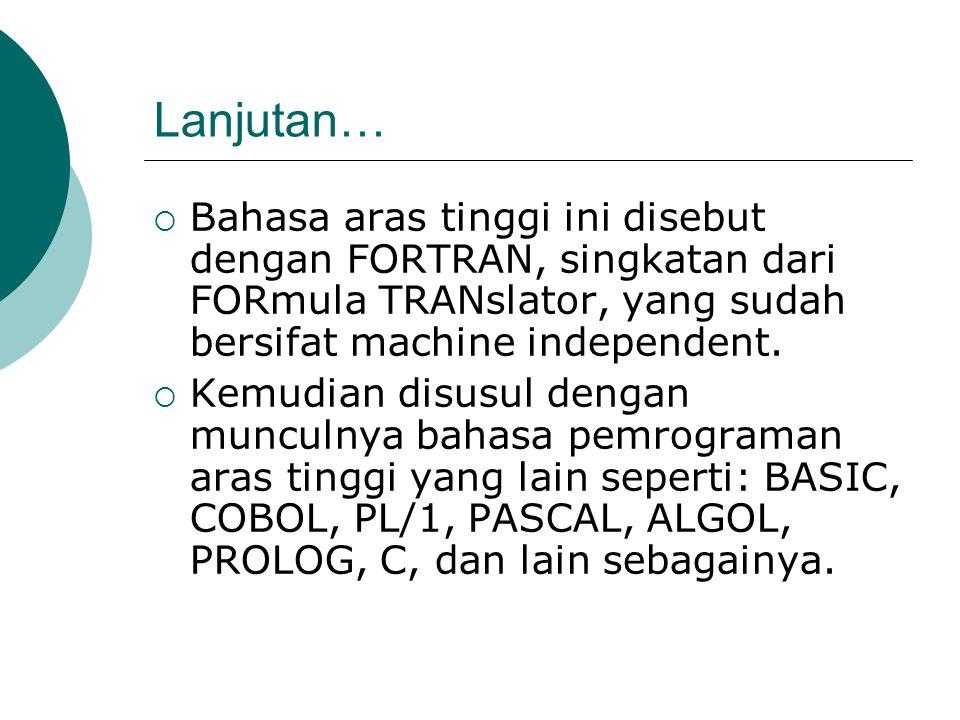 Lanjutan…  Bahasa aras tinggi ini disebut dengan FORTRAN, singkatan dari FORmula TRANslator, yang sudah bersifat machine independent.  Kemudian disu