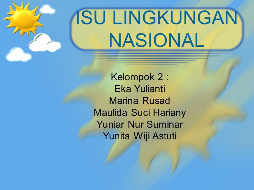 ISU LINGKUNGAN NASIONAL Kelompok 2 : Eka Yulianti Marina Rusad Maulida Suci Hariany Yuniar Nur Suminar Yunita Wiji Astuti