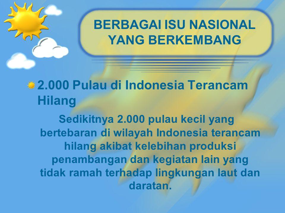 BERBAGAI ISU NASIONAL YANG BERKEMBANG 2.000 Pulau di Indonesia Terancam Hilang Sedikitnya 2.000 pulau kecil yang bertebaran di wilayah Indonesia terancam hilang akibat kelebihan produksi penambangan dan kegiatan lain yang tidak ramah terhadap lingkungan laut dan daratan.