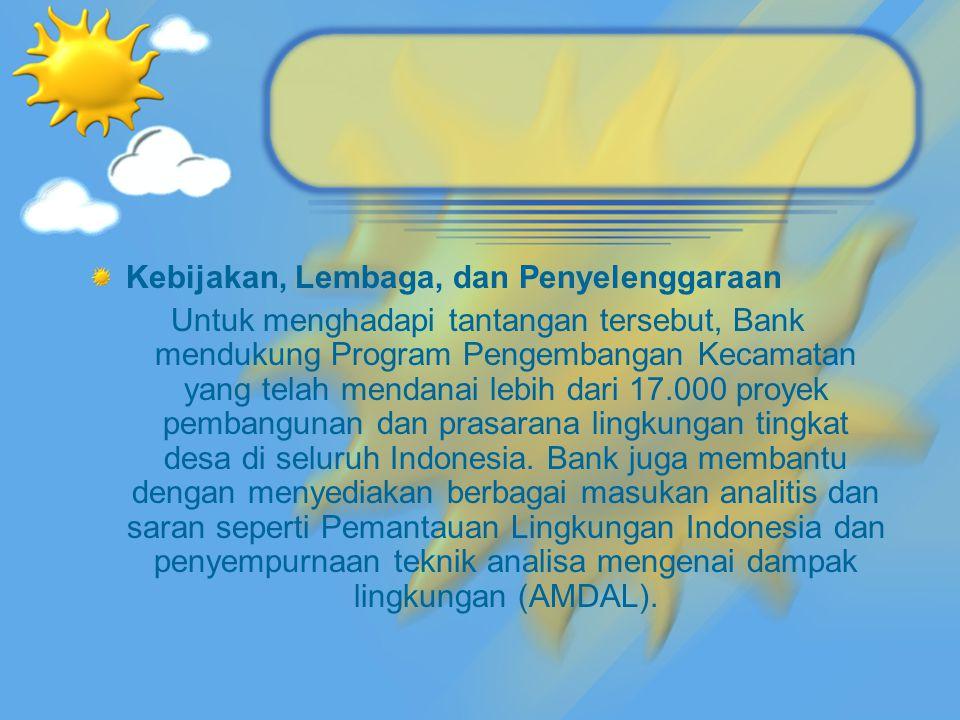 Kebijakan, Lembaga, dan Penyelenggaraan Untuk menghadapi tantangan tersebut, Bank mendukung Program Pengembangan Kecamatan yang telah mendanai lebih dari 17.000 proyek pembangunan dan prasarana lingkungan tingkat desa di seluruh Indonesia.