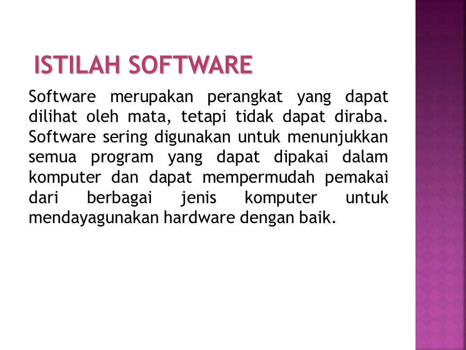 Software merupakan perangkat yang dapat dilihat oleh mata, tetapi tidak dapat diraba. Software sering digunakan untuk menunjukkan semua program yang d