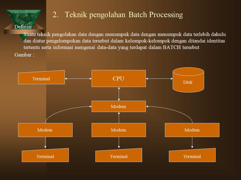 2. Teknik pengolahan Batch Processing Definisi : Suatu teknik pengolahan data dengan menumpuk data dengan menumpuk data terlebih dahulu dan diatur pen