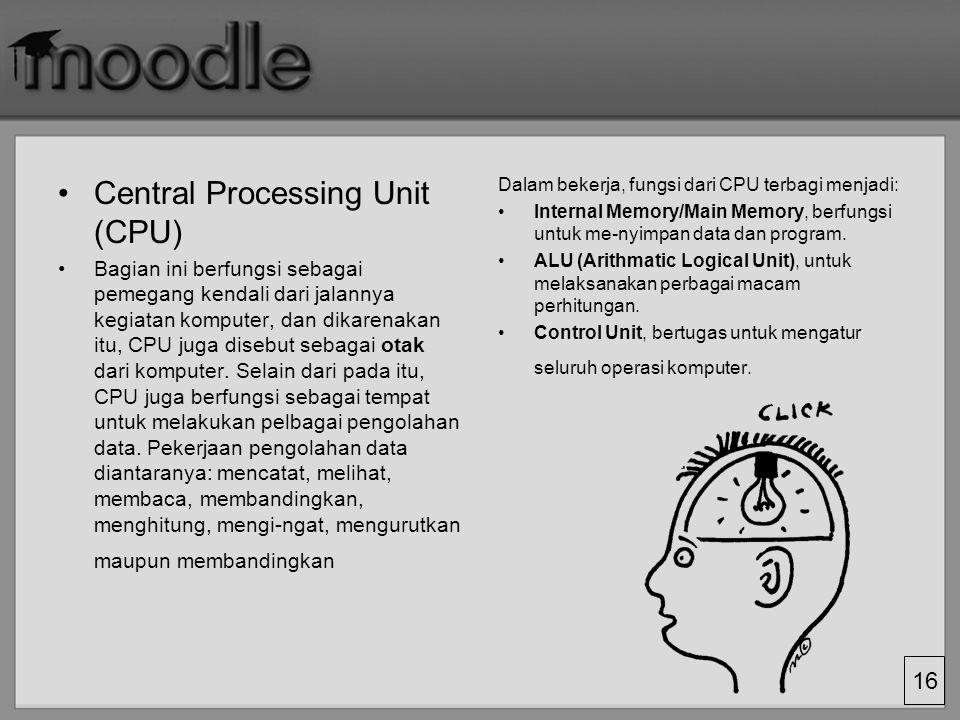 16 Central Processing Unit (CPU) Bagian ini berfungsi sebagai pemegang kendali dari jalannya kegiatan komputer, dan dikarenakan itu, CPU juga disebut sebagai otak dari komputer.
