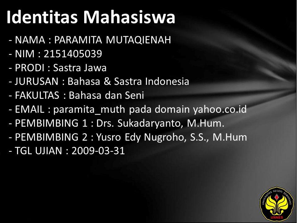 Identitas Mahasiswa - NAMA : PARAMITA MUTAQIENAH - NIM : 2151405039 - PRODI : Sastra Jawa - JURUSAN : Bahasa & Sastra Indonesia - FAKULTAS : Bahasa dan Seni - EMAIL : paramita_muth pada domain yahoo.co.id - PEMBIMBING 1 : Drs.