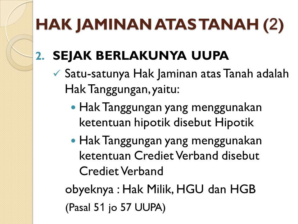 HAK JAMINAN ATAS TANAH ( 2 ) Jadi sejak berlakunya UUPA, tidak ada lagi Hipotik sebagai lembaga jaminan hak jaminan atas tanah.