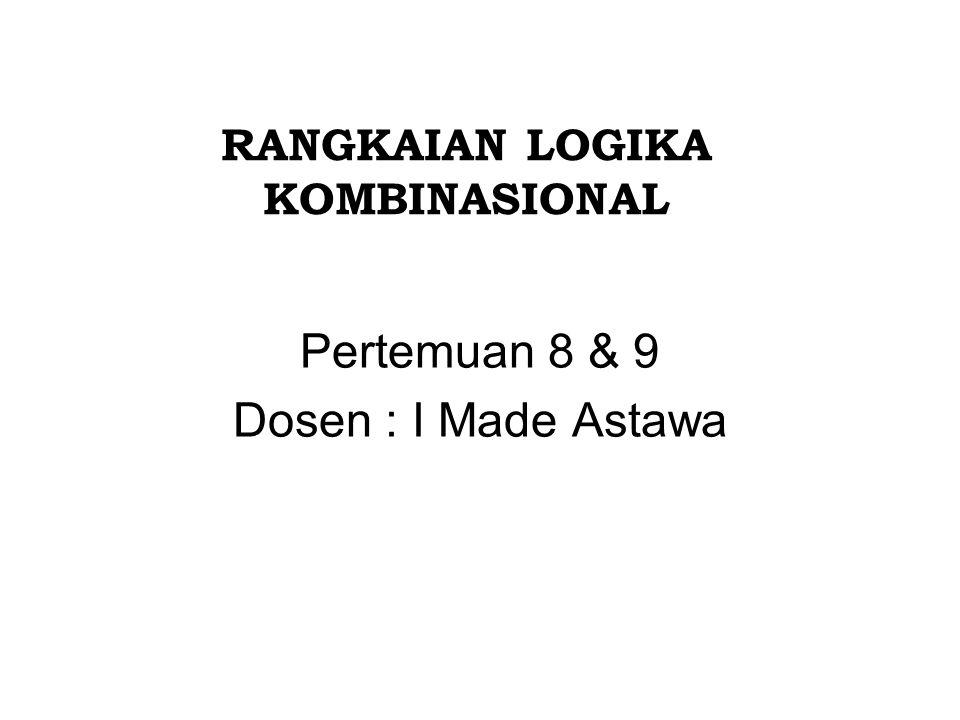 RANGKAIAN LOGIKA KOMBINASIONAL Pertemuan 8 & 9 Dosen : I Made Astawa