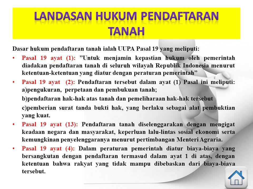 """Dasar hukum pendaftaran tanah ialah UUPA Pasal 19 yang meliputi: Pasal 19 ayat (1): """"Untuk menjamin kepastian hukum oleh pemerintah diadakan pendaftar"""