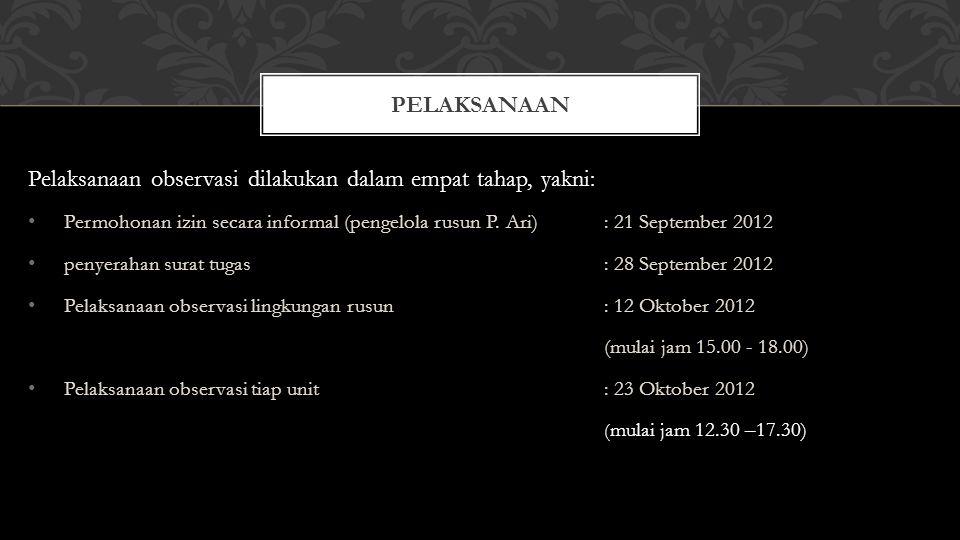 Pelaksanaan observasi dilakukan dalam empat tahap, yakni: Permohonan izin secara informal (pengelola rusun P. Ari): 21 September 2012 penyerahan surat
