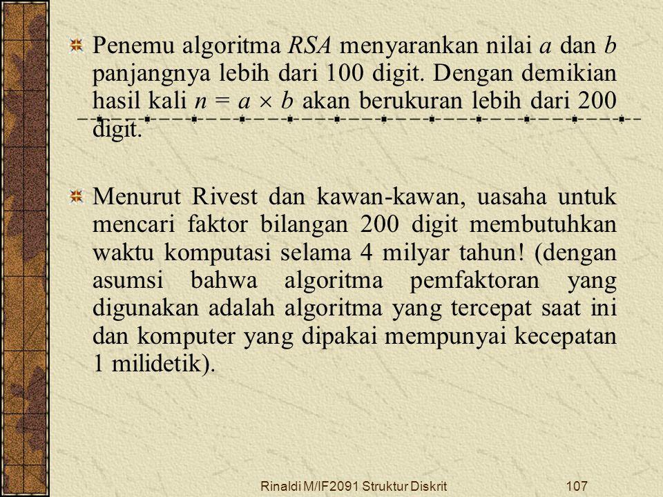 Rinaldi M/IF2091 Struktur Diskrit107 Penemu algoritma RSA menyarankan nilai a dan b panjangnya lebih dari 100 digit. Dengan demikian hasil kali n = a