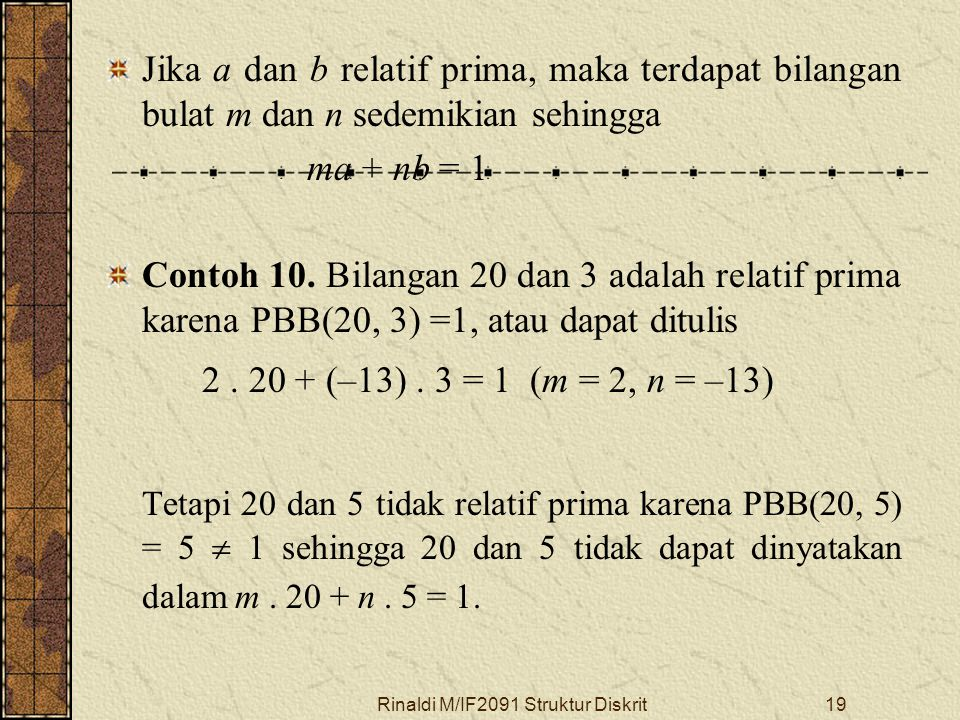 Rinaldi M/IF2091 Struktur Diskrit19 Jika a dan b relatif prima, maka terdapat bilangan bulat m dan n sedemikian sehingga ma + nb = 1 Contoh 10. Bilang