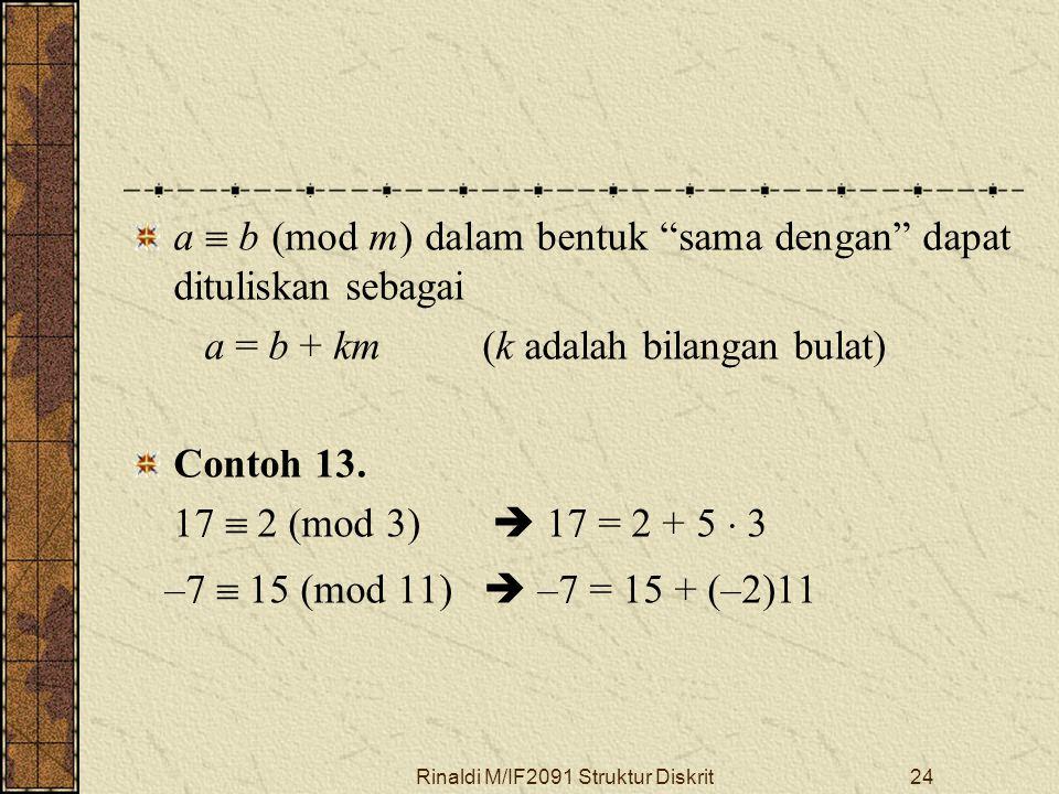 """Rinaldi M/IF2091 Struktur Diskrit24 a  b (mod m) dalam bentuk """"sama dengan"""" dapat dituliskan sebagai a = b + km (k adalah bilangan bulat) Contoh 13."""