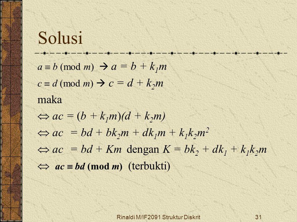 Rinaldi M/IF2091 Struktur Diskrit31 Solusi a  b (mod m)  a = b + k 1 m c  d (mod m)  c = d + k 2 m maka  ac = (b + k 1 m)(d + k 2 m)  ac = bd +