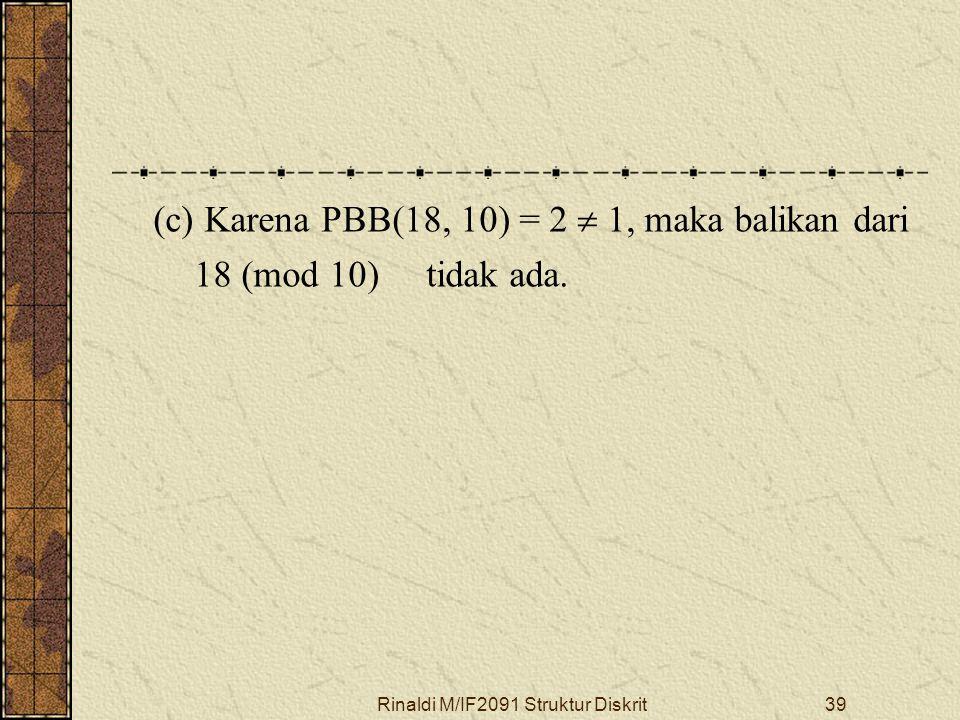 Rinaldi M/IF2091 Struktur Diskrit39 (c) Karena PBB(18, 10) = 2  1, maka balikan dari 18 (mod 10) tidak ada.