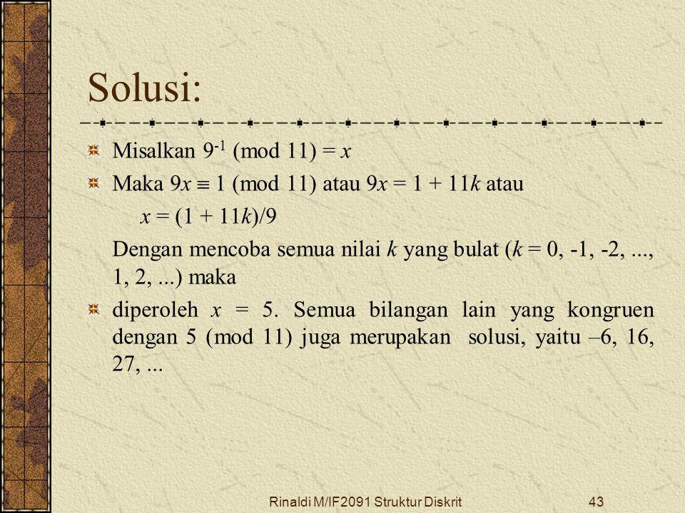 Rinaldi M/IF2091 Struktur Diskrit43 Solusi: Misalkan 9 -1 (mod 11) = x Maka 9x  1 (mod 11) atau 9x = 1 + 11k atau x = (1 + 11k)/9 Dengan mencoba semu