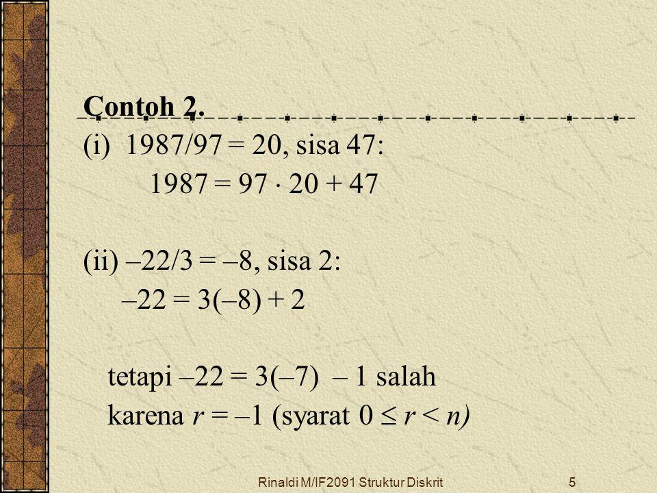 Rinaldi M/IF2091 Struktur Diskrit5 Contoh 2. (i) 1987/97 = 20, sisa 47: 1987 = 97  20 + 47 (ii) –22/3 = –8, sisa 2: –22 = 3(–8) + 2 tetapi –22 = 3(–7