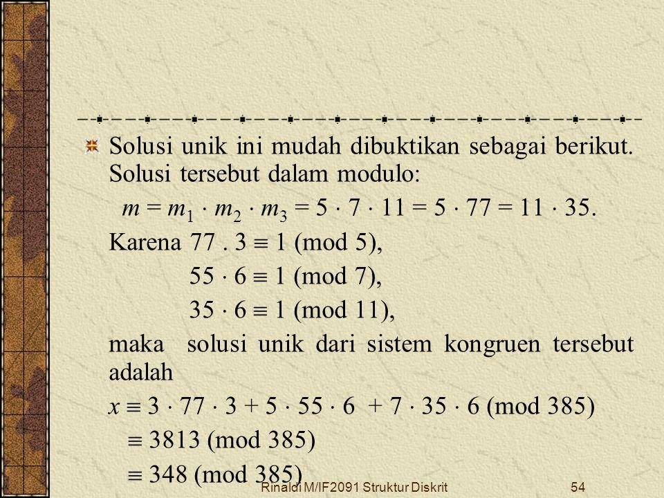 Rinaldi M/IF2091 Struktur Diskrit54 Solusi unik ini mudah dibuktikan sebagai berikut. Solusi tersebut dalam modulo: m = m 1  m 2  m 3 = 5  7  11 =