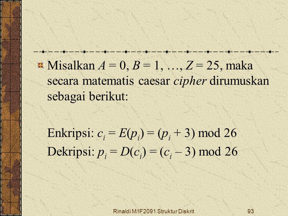 Rinaldi M/IF2091 Struktur Diskrit93 Misalkan A = 0, B = 1, …, Z = 25, maka secara matematis caesar cipher dirumuskan sebagai berikut: Enkripsi: c i =