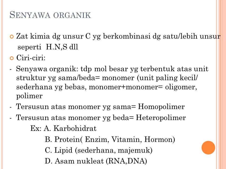 S ENYAWA ORGANIK Zat kimia dg unsur C yg berkombinasi dg satu/lebih unsur seperti H.N,S dll Ciri-ciri: - Senyawa organik: tdp mol besar yg terbentuk atas unit struktur yg sama/beda= monomer (unit paling kecil/ sederhana yg bebas, monomer+monomer= oligomer, polimer - Tersusun atas monomer yg sama= Homopolimer - Tersusun atas monomer yg beda= Heteropolimer Ex: A.