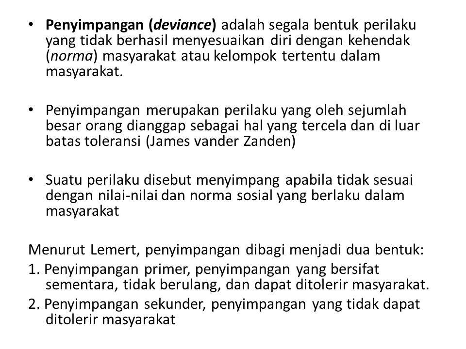 Penyimpangan (deviance) adalah segala bentuk perilaku yang tidak berhasil menyesuaikan diri dengan kehendak (norma) masyarakat atau kelompok tertentu