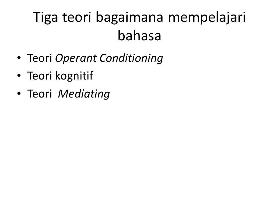 Tiga teori bagaimana mempelajari bahasa Teori Operant Conditioning Teori kognitif Teori Mediating