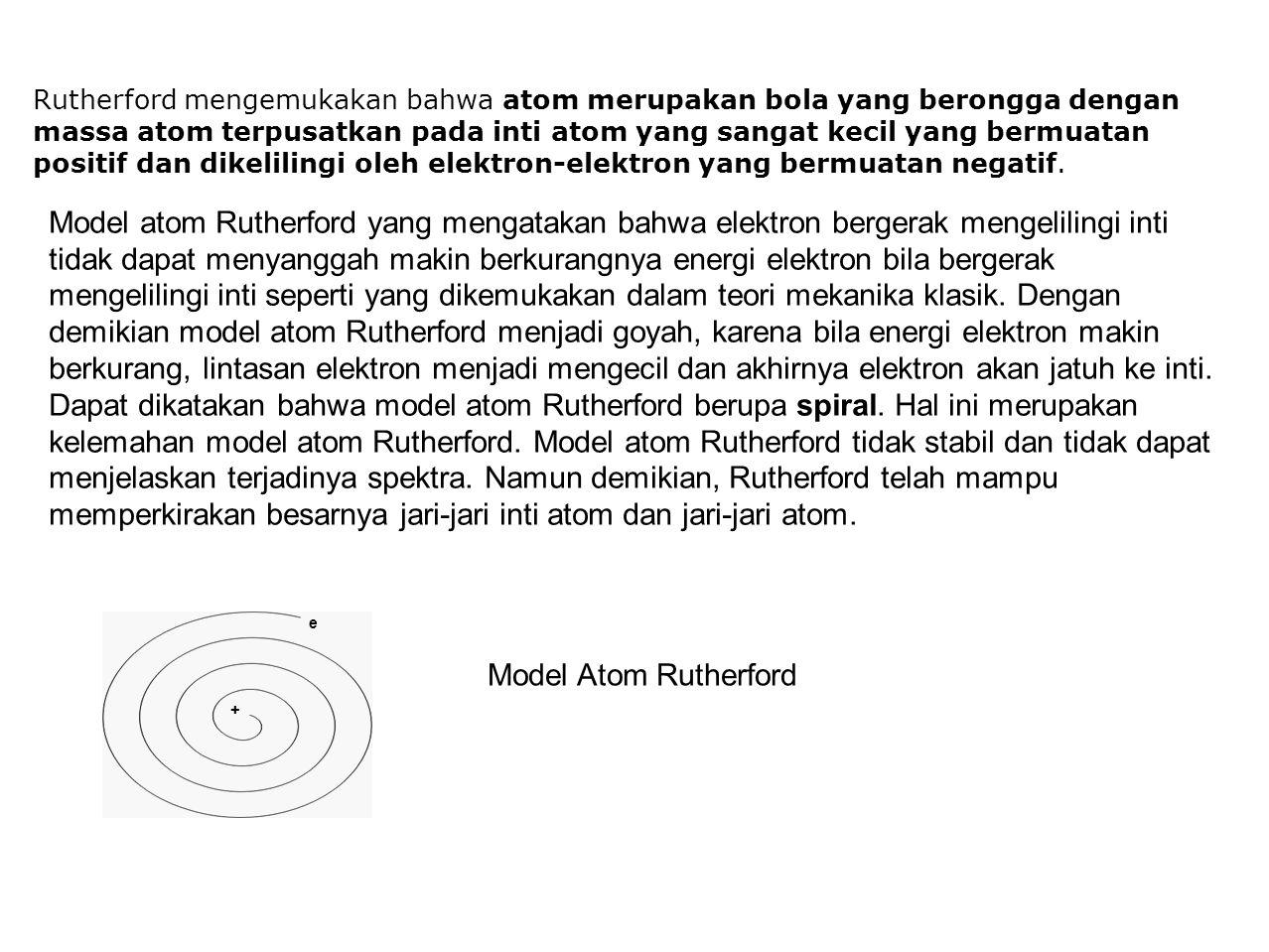Rutherford mengemukakan bahwa atom merupakan bola yang berongga dengan massa atom terpusatkan pada inti atom yang sangat kecil yang bermuatan positif