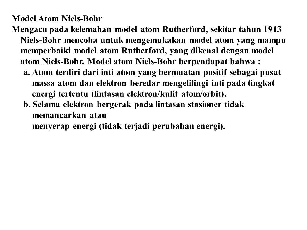 Model Atom Niels-Bohr Mengacu pada kelemahan model atom Rutherford, sekitar tahun 1913 Niels-Bohr mencoba untuk mengemukakan model atom yang mampu mem