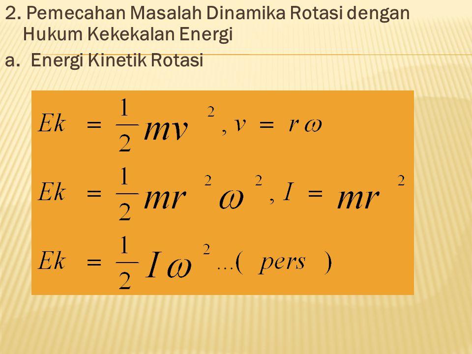 2. Pemecahan Masalah Dinamika Rotasi dengan Hukum Kekekalan Energi a. Energi Kinetik Rotasi dimana ω = kecepatan sudut (rad/s)