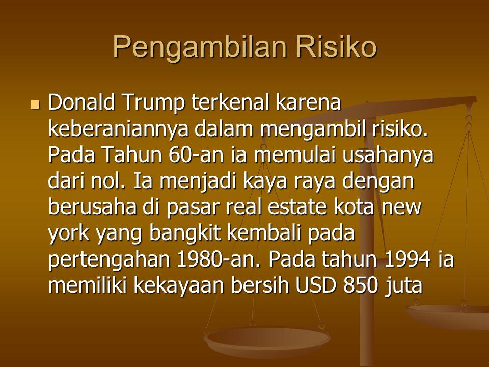 Pengambilan Risiko Donald Trump terkenal karena keberaniannya dalam mengambil risiko. Pada Tahun 60-an ia memulai usahanya dari nol. Ia menjadi kaya r