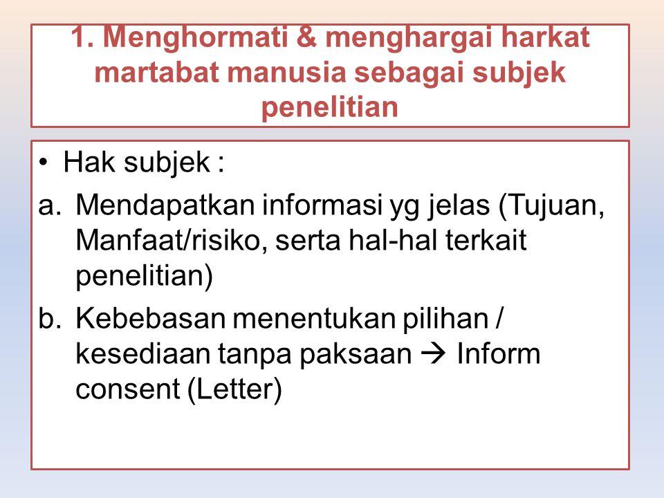 1. Menghormati & menghargai harkat martabat manusia sebagai subjek penelitian Hak subjek : a.Mendapatkan informasi yg jelas (Tujuan, Manfaat/risiko, s