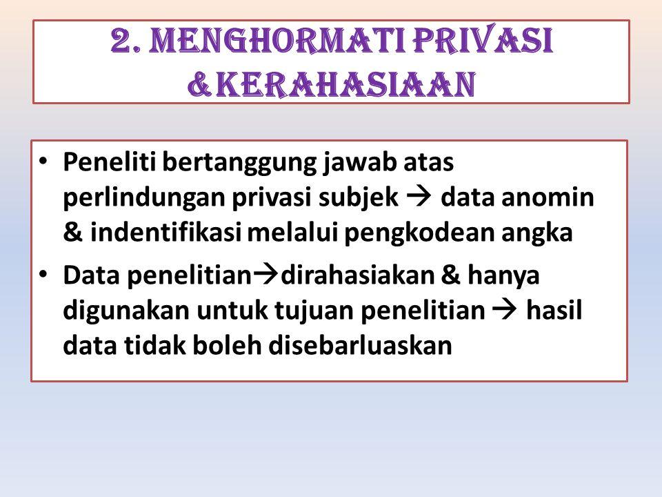 2. MENGHORMATI PRIVASI &KERAHASIAAN Peneliti bertanggung jawab atas perlindungan privasi subjek  data anomin & indentifikasi melalui pengkodean angka