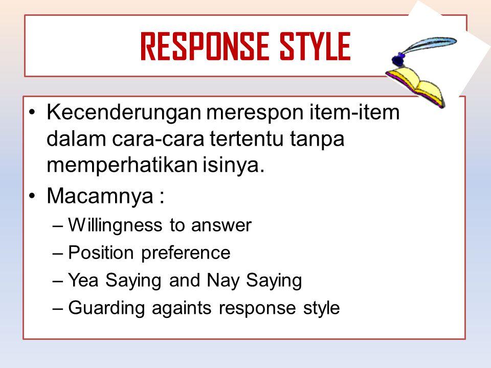 RESPONSE STYLE Kecenderungan merespon item-item dalam cara-cara tertentu tanpa memperhatikan isinya. Macamnya : –Willingness to answer –Position prefe