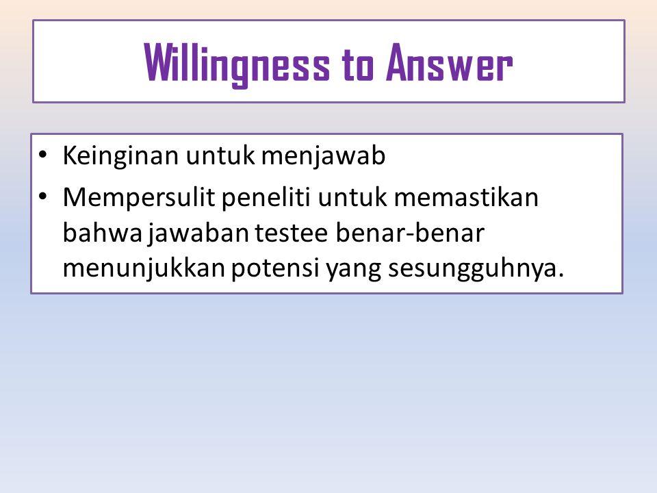 Willingness to Answer Keinginan untuk menjawab Mempersulit peneliti untuk memastikan bahwa jawaban testee benar-benar menunjukkan potensi yang sesungg