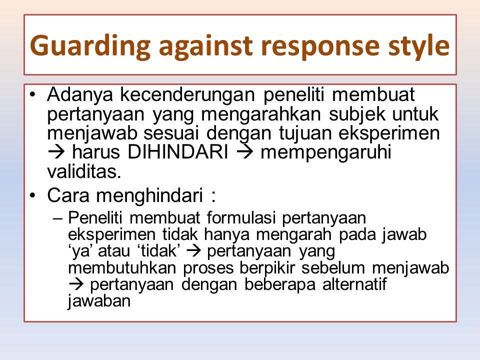 Guarding against response style Adanya kecenderungan peneliti membuat pertanyaan yang mengarahkan subjek untuk menjawab sesuai dengan tujuan eksperime