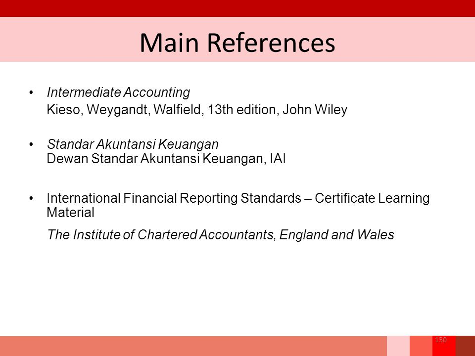 Main References Intermediate Accounting Kieso, Weygandt, Walfield, 13th edition, John Wiley Standar Akuntansi Keuangan Dewan Standar Akuntansi Keuanga