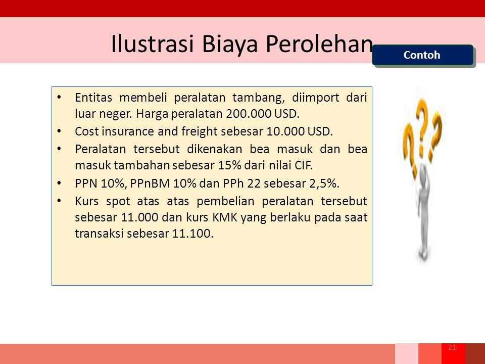 Ilustrasi Biaya Perolehan Entitas membeli peralatan tambang, diimport dari luar neger. Harga peralatan 200.000 USD. Cost insurance and freight sebesar