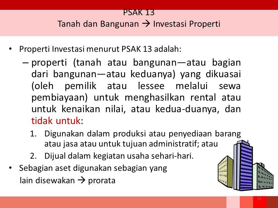 PSAK 13 Tanah dan Bangunan  Investasi Properti Properti Investasi menurut PSAK 13 adalah: – properti (tanah atau bangunan—atau bagian dari bangunan—atau keduanya) yang dikuasai (oleh pemilik atau lessee melalui sewa pembiayaan) untuk menghasilkan rental atau untuk kenaikan nilai, atau kedua-duanya, dan tidak untuk: 1.Digunakan dalam produksi atau penyediaan barang atau jasa atau untuk tujuan administratif; atau 2.Dijual dalam kegiatan usaha sehari-hari.